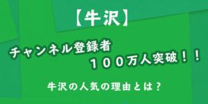 牛沢チャンネル登録者100万人突破人気の理由とは
