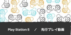 プレイステーション5先行プレイ動画