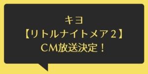 キヨ【リトルナイトメア2】CM決定!
