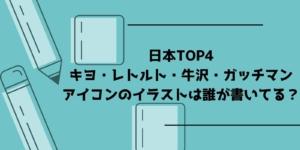 日本TOP4(キヨ・レトルト・牛沢・ガッチマン)のアイコンのイラストは誰が書いてる?