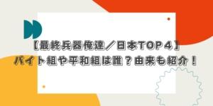 【最終兵器俺達/日本TOP4】バイト組や平和組は誰?由来も紹介!